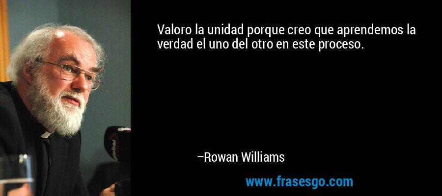 Valoro la unidad porque creo que aprendemos la verdad el uno del otro en este proceso. – Rowan Williams