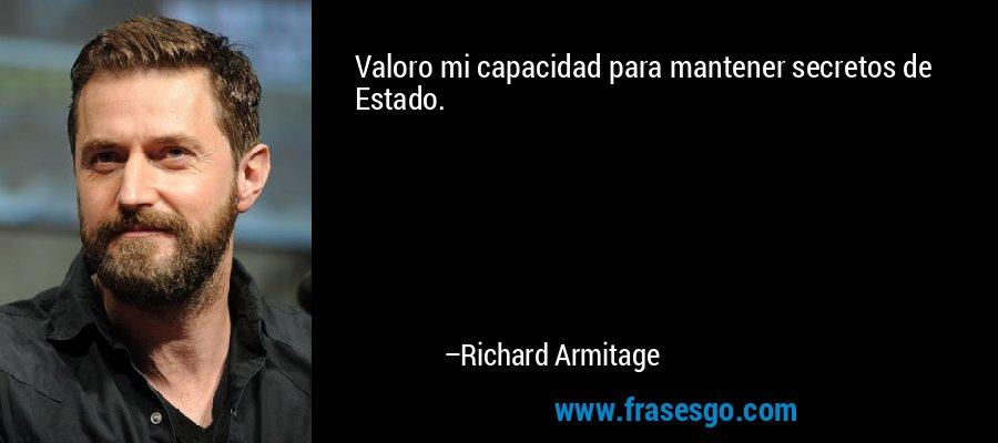 Valoro mi capacidad para mantener secretos de Estado. – Richard Armitage