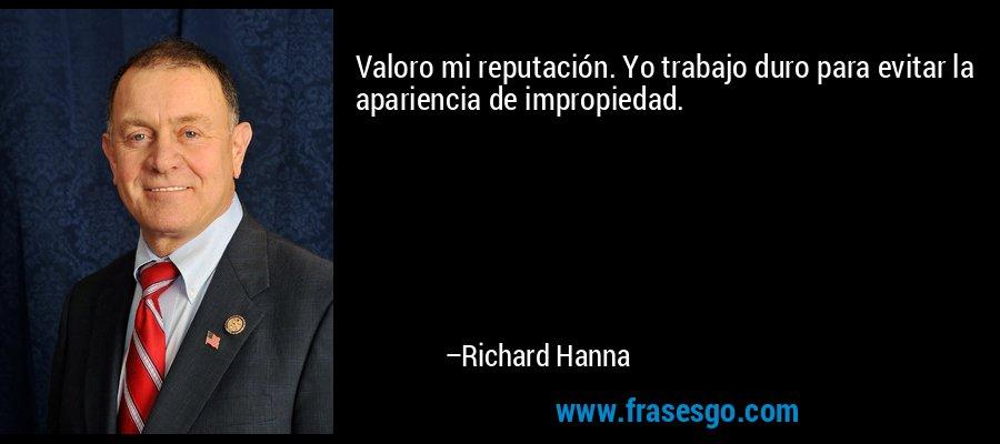Valoro mi reputación. Yo trabajo duro para evitar la apariencia de impropiedad. – Richard Hanna