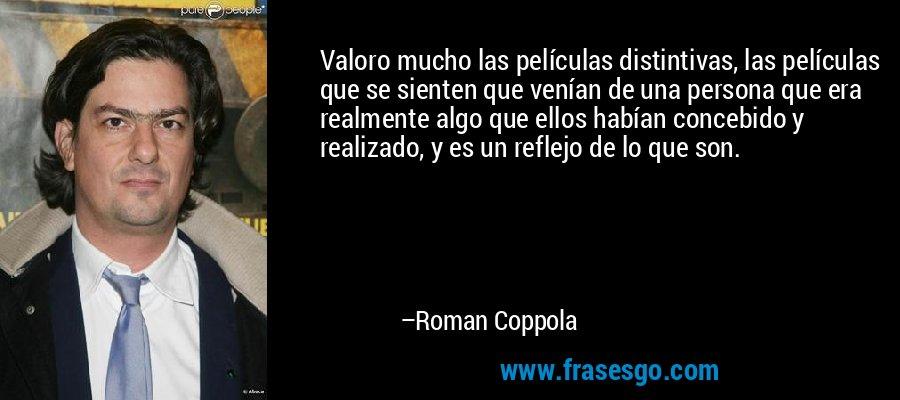 Valoro mucho las películas distintivas, las películas que se sienten que venían de una persona que era realmente algo que ellos habían concebido y realizado, y es un reflejo de lo que son. – Roman Coppola
