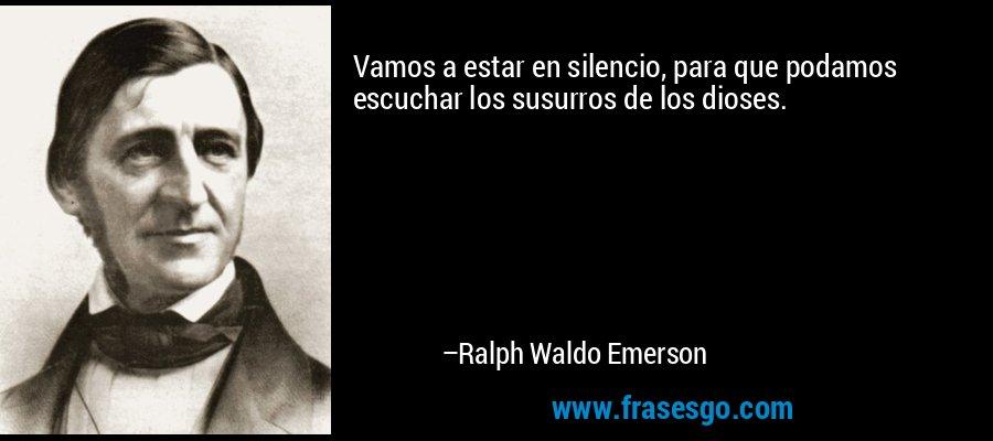 Vamos a estar en silencio, para que podamos escuchar los susurros de los dioses. – Ralph Waldo Emerson