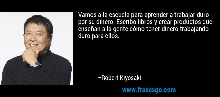 Vamos a la escuela para aprender a trabajar duro por su dinero. Escribo libros y crear productos que enseñan a la gente cómo tener dinero trabajando duro para ellos. – Robert Kiyosaki