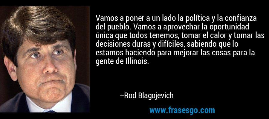 Vamos a poner a un lado la política y la confianza del pueblo. Vamos a aprovechar la oportunidad única que todos tenemos, tomar el calor y tomar las decisiones duras y difíciles, sabiendo que lo estamos haciendo para mejorar las cosas para la gente de Illinois. – Rod Blagojevich