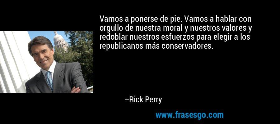 Vamos a ponerse de pie. Vamos a hablar con orgullo de nuestra moral y nuestros valores y redoblar nuestros esfuerzos para elegir a los republicanos más conservadores. – Rick Perry