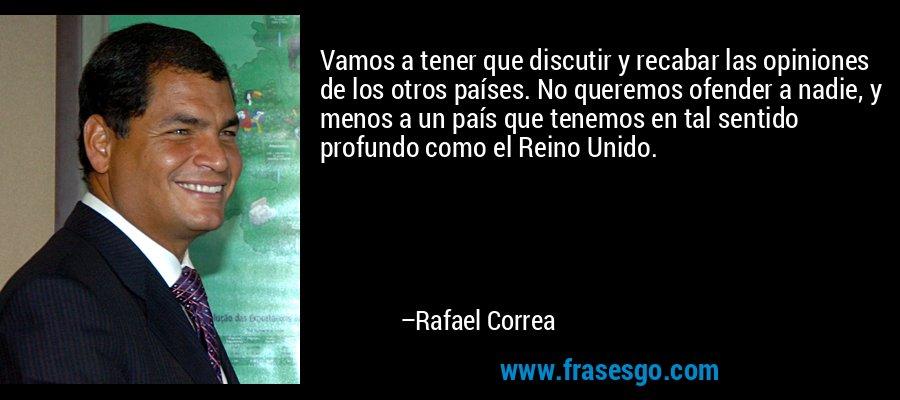 Vamos a tener que discutir y recabar las opiniones de los otros países. No queremos ofender a nadie, y menos a un país que tenemos en tal sentido profundo como el Reino Unido. – Rafael Correa