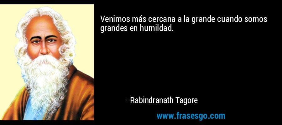 Venimos más cercana a la grande cuando somos grandes en humildad. – Rabindranath Tagore