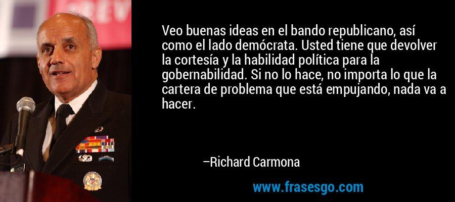 Veo buenas ideas en el bando republicano, así como el lado demócrata. Usted tiene que devolver la cortesía y la habilidad política para la gobernabilidad. Si no lo hace, no importa lo que la cartera de problema que está empujando, nada va a hacer. – Richard Carmona