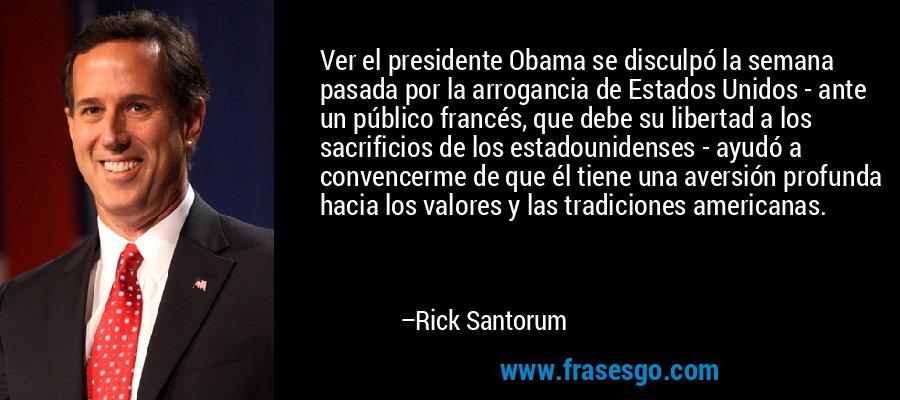Ver el presidente Obama se disculpó la semana pasada por la arrogancia de Estados Unidos - ante un público francés, que debe su libertad a los sacrificios de los estadounidenses - ayudó a convencerme de que él tiene una aversión profunda hacia los valores y las tradiciones americanas. – Rick Santorum