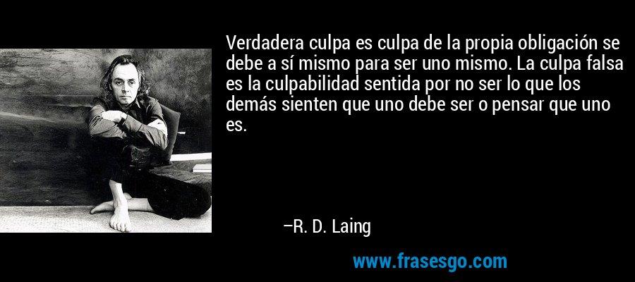 Verdadera culpa es culpa de la propia obligación se debe a sí mismo para ser uno mismo. La culpa falsa es la culpabilidad sentida por no ser lo que los demás sienten que uno debe ser o pensar que uno es. – R. D. Laing