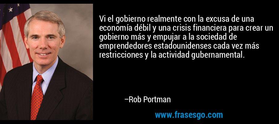 Vi el gobierno realmente con la excusa de una economía débil y una crisis financiera para crear un gobierno más y empujar a la sociedad de emprendedores estadounidenses cada vez más restricciones y la actividad gubernamental. – Rob Portman