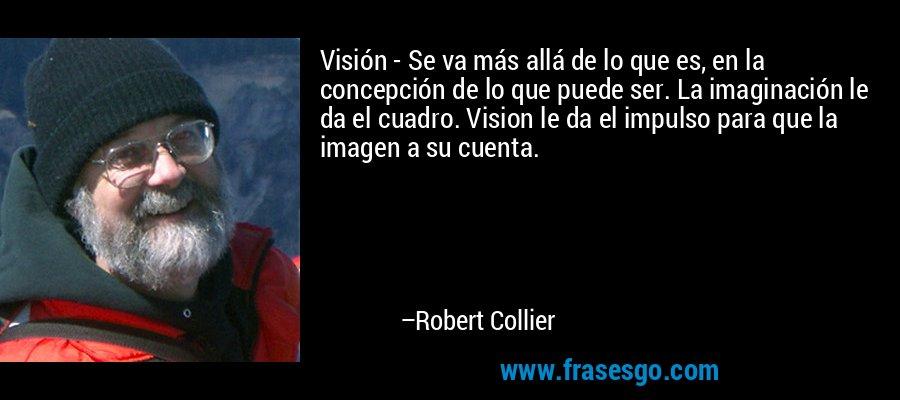 Visión - Se va más allá de lo que es, en la concepción de lo que puede ser. La imaginación le da el cuadro. Vision le da el impulso para que la imagen a su cuenta. – Robert Collier