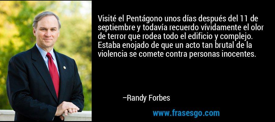 Visité el Pentágono unos días después del 11 de septiembre y todavía recuerdo vívidamente el olor de terror que rodea todo el edificio y complejo. Estaba enojado de que un acto tan brutal de la violencia se comete contra personas inocentes. – Randy Forbes
