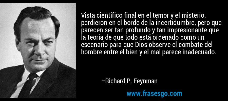 Vista científico final en el temor y el misterio, perdieron en el borde de la incertidumbre, pero que parecen ser tan profundo y tan impresionante que la teoría de que todo está ordenado como un escenario para que Dios observe el combate del hombre entre el bien y el mal parece inadecuado. – Richard P. Feynman