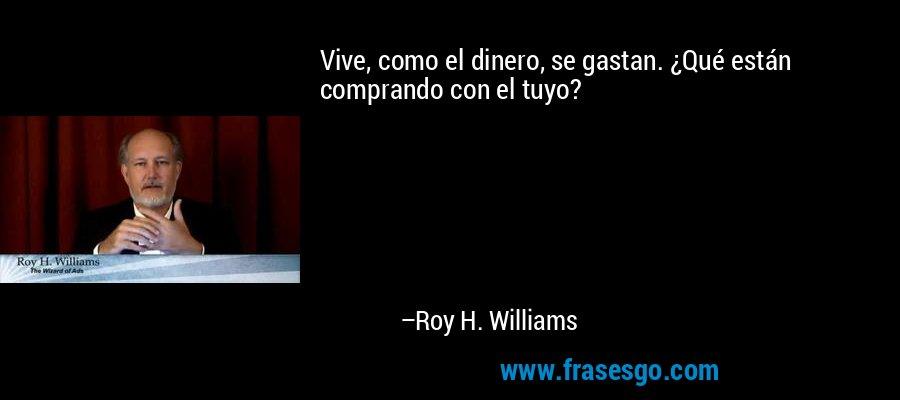 Vive, como el dinero, se gastan. ¿Qué están comprando con el tuyo? – Roy H. Williams