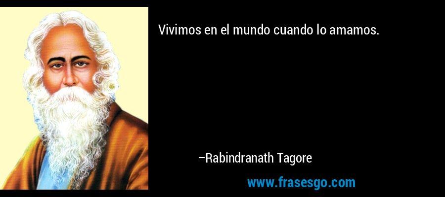 Vivimos en el mundo cuando lo amamos. – Rabindranath Tagore
