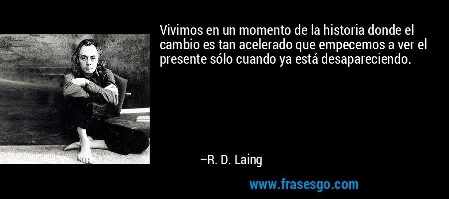 Vivimos en un momento de la historia donde el cambio es tan acelerado que empecemos a ver el presente sólo cuando ya está desapareciendo. – R. D. Laing
