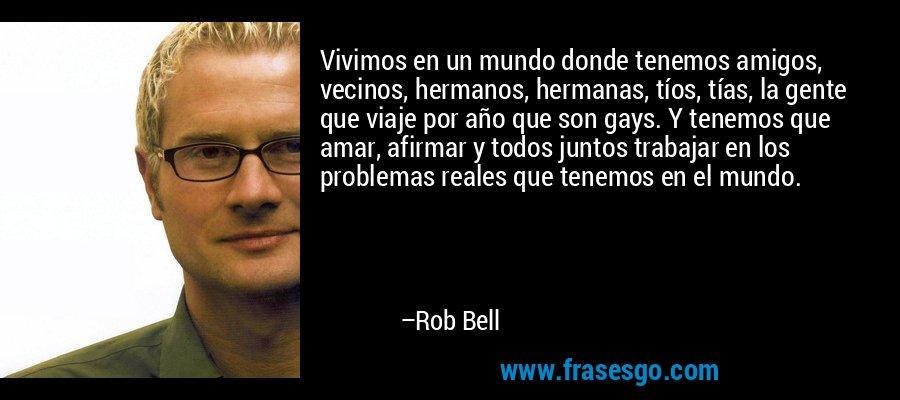 Vivimos en un mundo donde tenemos amigos, vecinos, hermanos, hermanas, tíos, tías, la gente que viaje por año que son gays. Y tenemos que amar, afirmar y todos juntos trabajar en los problemas reales que tenemos en el mundo. – Rob Bell