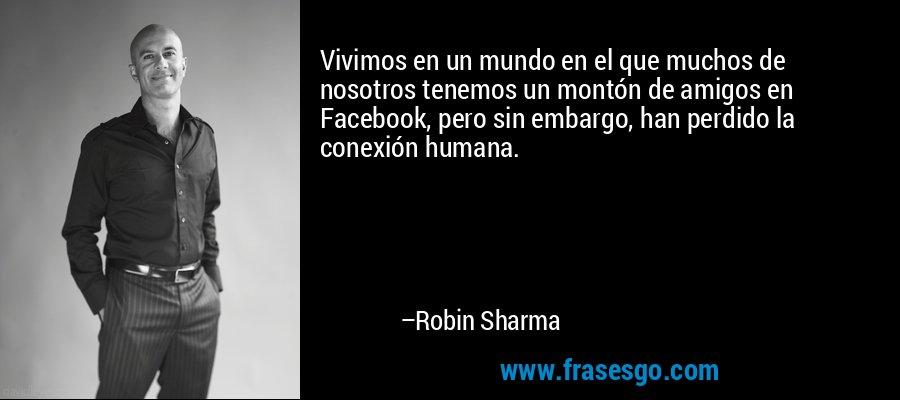 Vivimos en un mundo en el que muchos de nosotros tenemos un montón de amigos en Facebook, pero sin embargo, han perdido la conexión humana. – Robin Sharma