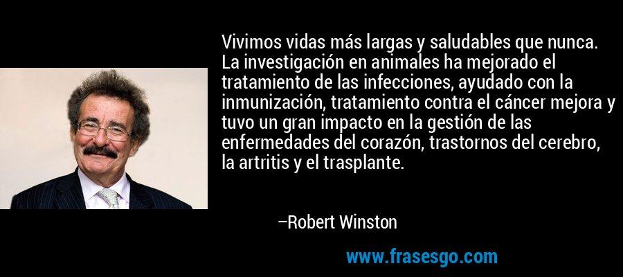 Vivimos vidas más largas y saludables que nunca. La investigación en animales ha mejorado el tratamiento de las infecciones, ayudado con la inmunización, tratamiento contra el cáncer mejora y tuvo un gran impacto en la gestión de las enfermedades del corazón, trastornos del cerebro, la artritis y el trasplante. – Robert Winston