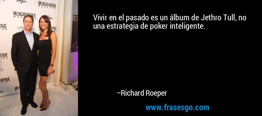 Vivir en el pasado es un álbum de Jethro Tull, no una estrategia de poker inteligente. – Richard Roeper