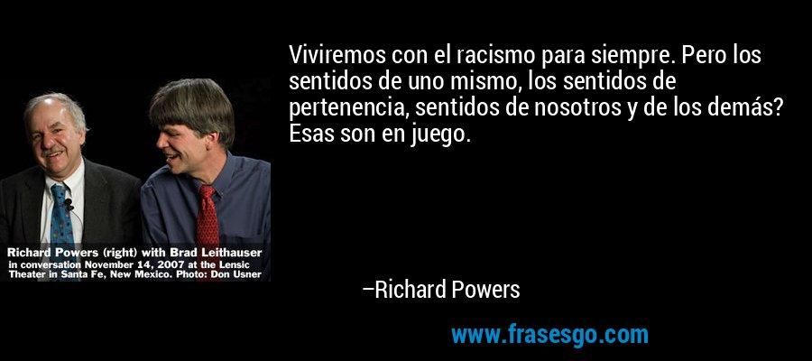 Viviremos con el racismo para siempre. Pero los sentidos de uno mismo, los sentidos de pertenencia, sentidos de nosotros y de los demás? Esas son en juego. – Richard Powers