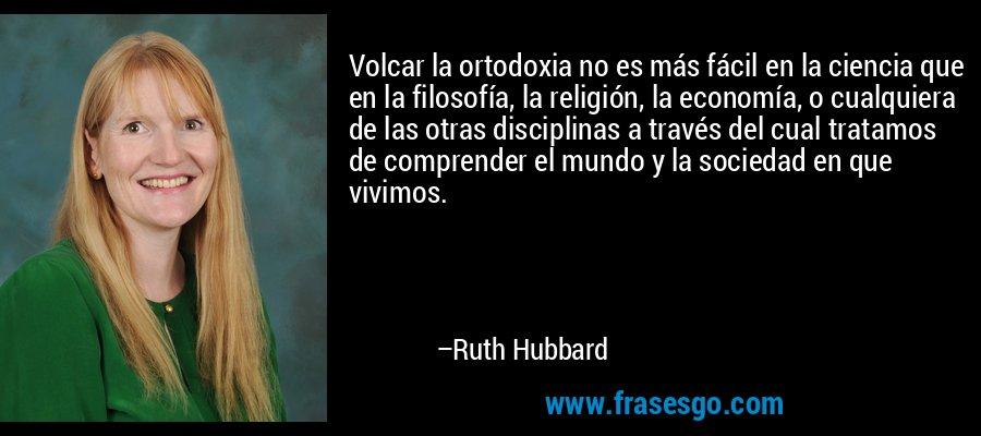 Volcar la ortodoxia no es más fácil en la ciencia que en la filosofía, la religión, la economía, o cualquiera de las otras disciplinas a través del cual tratamos de comprender el mundo y la sociedad en que vivimos. – Ruth Hubbard