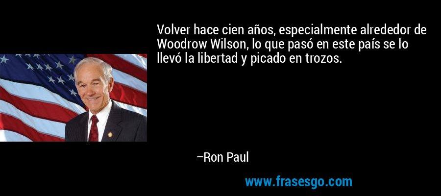 Volver hace cien años, especialmente alrededor de Woodrow Wilson, lo que pasó en este país se lo llevó la libertad y picado en trozos. – Ron Paul
