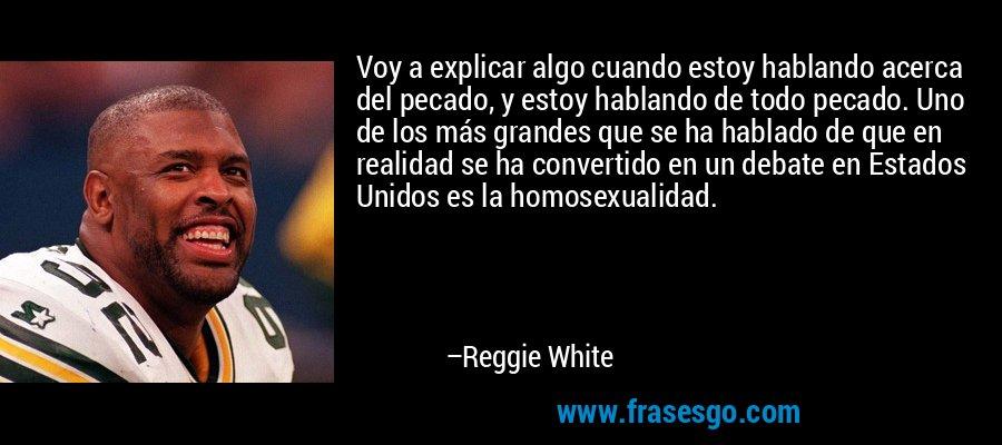 Voy a explicar algo cuando estoy hablando acerca del pecado, y estoy hablando de todo pecado. Uno de los más grandes que se ha hablado de que en realidad se ha convertido en un debate en Estados Unidos es la homosexualidad. – Reggie White