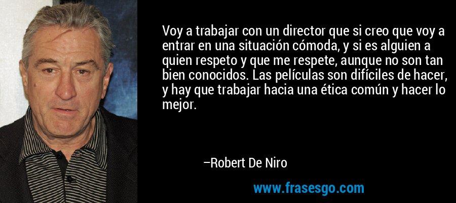 Voy a trabajar con un director que si creo que voy a entrar en una situación cómoda, y si es alguien a quien respeto y que me respete, aunque no son tan bien conocidos. Las películas son difíciles de hacer, y hay que trabajar hacia una ética común y hacer lo mejor. – Robert De Niro