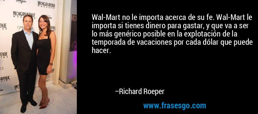 Wal-Mart no le importa acerca de su fe. Wal-Mart le importa si tienes dinero para gastar, y que va a ser lo más genérico posible en la explotación de la temporada de vacaciones por cada dólar que puede hacer. – Richard Roeper