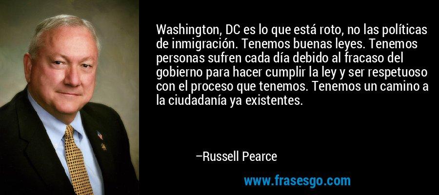 Washington, DC es lo que está roto, no las políticas de inmigración. Tenemos buenas leyes. Tenemos personas sufren cada día debido al fracaso del gobierno para hacer cumplir la ley y ser respetuoso con el proceso que tenemos. Tenemos un camino a la ciudadanía ya existentes. – Russell Pearce