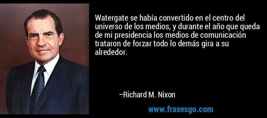 Watergate se había convertido en el centro del universo de los medios, y durante el año que queda de mi presidencia los medios de comunicación trataron de forzar todo lo demás gira a su alrededor. – Richard M. Nixon