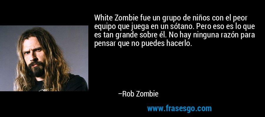White Zombie fue un grupo de niños con el peor equipo que juega en un sótano. Pero eso es lo que es tan grande sobre él. No hay ninguna razón para pensar que no puedes hacerlo. – Rob Zombie