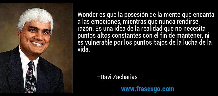 Wonder es que la posesión de la mente que encanta a las emociones, mientras que nunca rendirse razón. Es una idea de la realidad que no necesita puntos altos constantes con el fin de mantener, ni es vulnerable por los puntos bajos de la lucha de la vida. – Ravi Zacharias