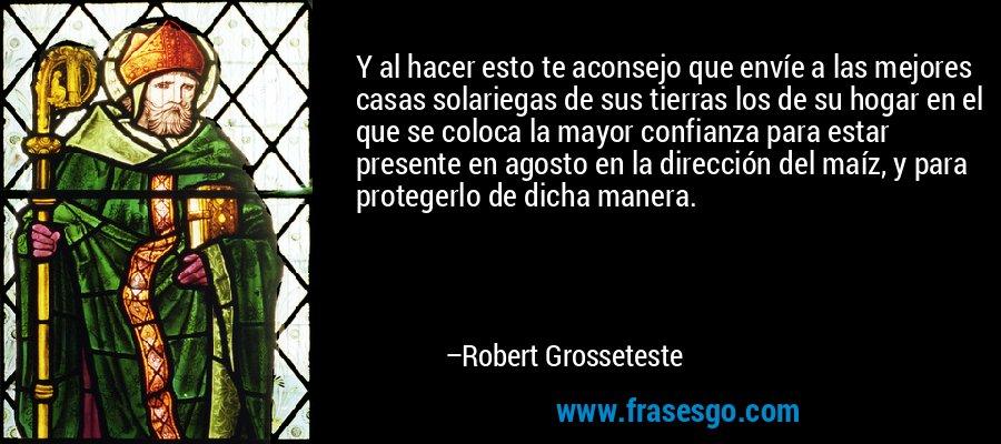 Y al hacer esto te aconsejo que envíe a las mejores casas solariegas de sus tierras los de su hogar en el que se coloca la mayor confianza para estar presente en agosto en la dirección del maíz, y para protegerlo de dicha manera. – Robert Grosseteste