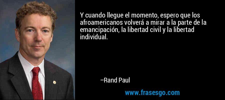 Y cuando llegue el momento, espero que los afroamericanos volverá a mirar a la parte de la emancipación, la libertad civil y la libertad individual. – Rand Paul
