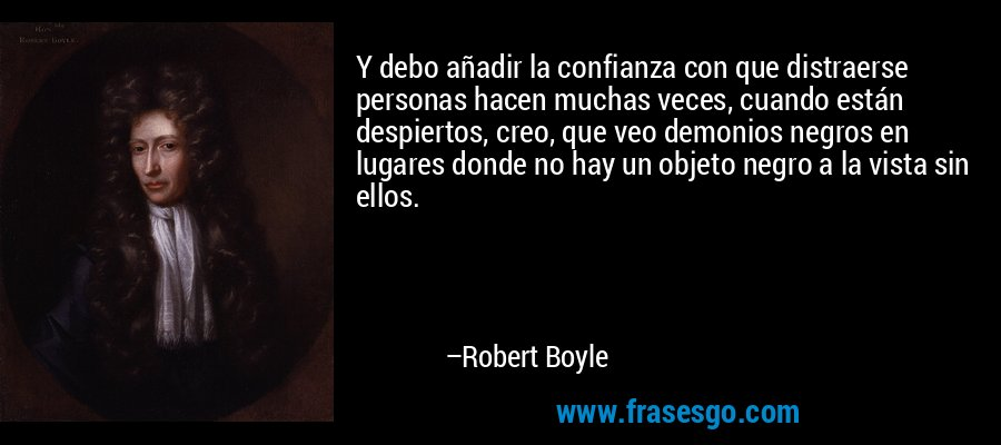 Y debo añadir la confianza con que distraerse personas hacen muchas veces, cuando están despiertos, creo, que veo demonios negros en lugares donde no hay un objeto negro a la vista sin ellos. – Robert Boyle