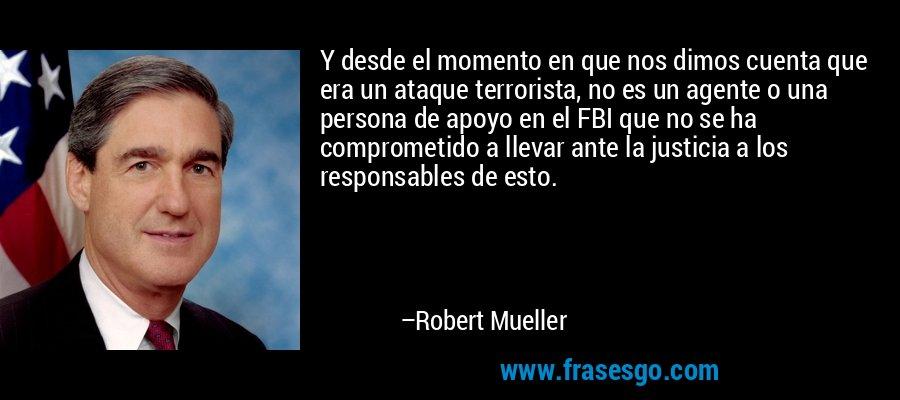 Y desde el momento en que nos dimos cuenta que era un ataque terrorista, no es un agente o una persona de apoyo en el FBI que no se ha comprometido a llevar ante la justicia a los responsables de esto. – Robert Mueller