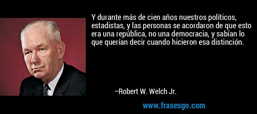 Y durante más de cien años nuestros políticos, estadistas, y las personas se acordaron de que esto era una república, no una democracia, y sabían lo que querían decir cuando hicieron esa distinción. – Robert W. Welch Jr.