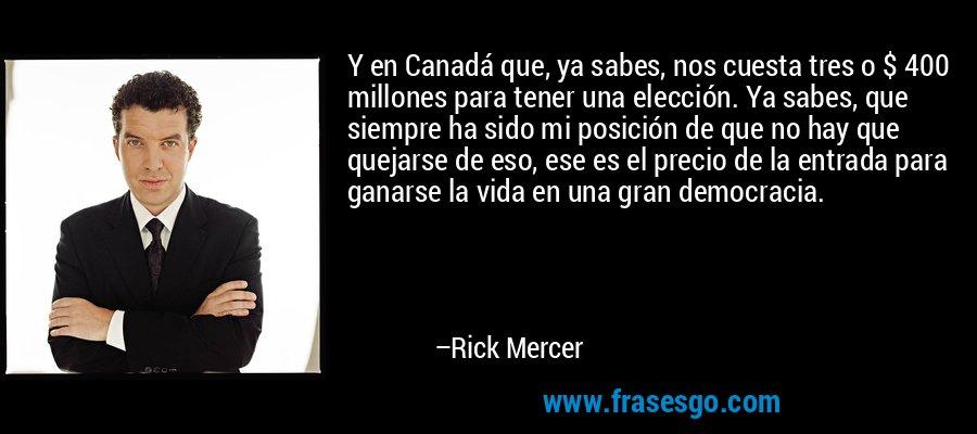 Y en Canadá que, ya sabes, nos cuesta tres o $ 400 millones para tener una elección. Ya sabes, que siempre ha sido mi posición de que no hay que quejarse de eso, ese es el precio de la entrada para ganarse la vida en una gran democracia. – Rick Mercer