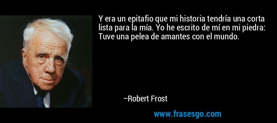 Y era un epitafio que mi historia tendría una corta lista para la mía. Yo he escrito de mí en mi piedra: Tuve una pelea de amantes con el mundo. – Robert Frost