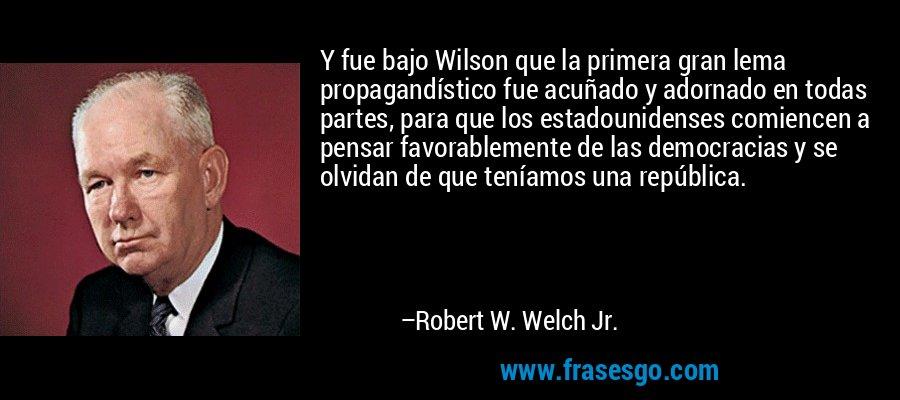 Y fue bajo Wilson que la primera gran lema propagandístico fue acuñado y adornado en todas partes, para que los estadounidenses comiencen a pensar favorablemente de las democracias y se olvidan de que teníamos una república. – Robert W. Welch Jr.