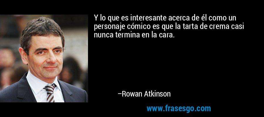 Y lo que es interesante acerca de él como un personaje cómico es que la tarta de crema casi nunca termina en la cara. – Rowan Atkinson