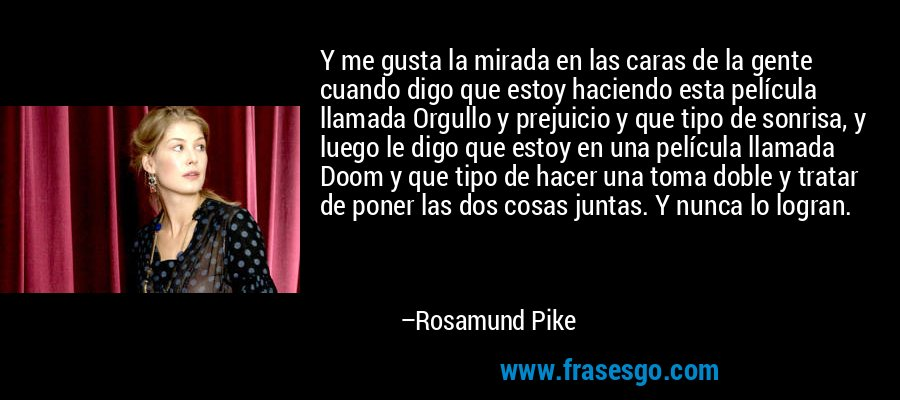 Y me gusta la mirada en las caras de la gente cuando digo que estoy haciendo esta película llamada Orgullo y prejuicio y que tipo de sonrisa, y luego le digo que estoy en una película llamada Doom y que tipo de hacer una toma doble y tratar de poner las dos cosas juntas. Y nunca lo logran. – Rosamund Pike