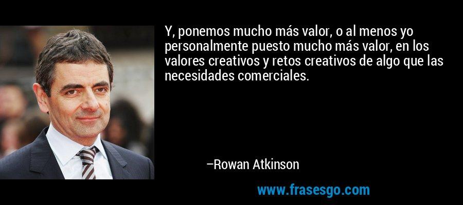 Y, ponemos mucho más valor, o al menos yo personalmente puesto mucho más valor, en los valores creativos y retos creativos de algo que las necesidades comerciales. – Rowan Atkinson