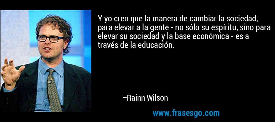 Y yo creo que la manera de cambiar la sociedad, para elevar a la gente - no sólo su espíritu, sino para elevar su sociedad y la base económica - es a través de la educación. – Rainn Wilson