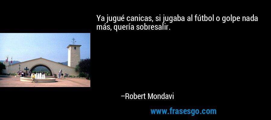 Ya jugué canicas, si jugaba al fútbol o golpe nada más, quería sobresalir. – Robert Mondavi