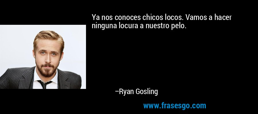 Ya nos conoces chicos locos. Vamos a hacer ninguna locura a nuestro pelo. – Ryan Gosling
