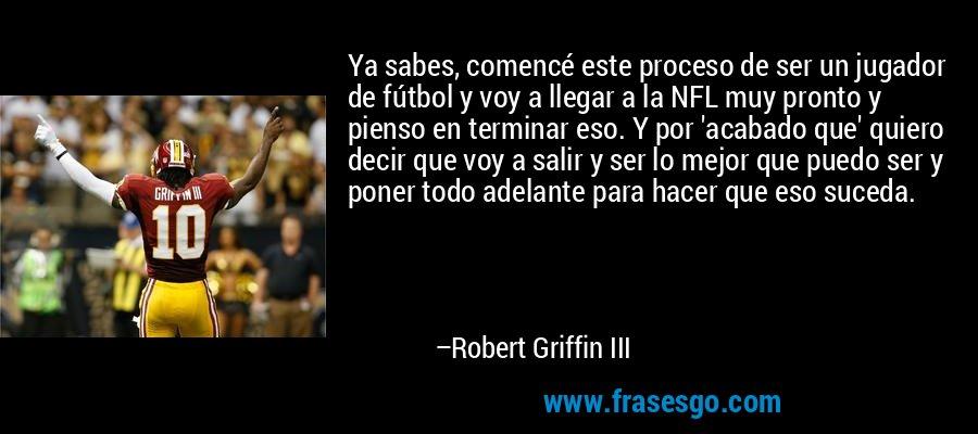 Ya sabes, comencé este proceso de ser un jugador de fútbol y voy a llegar a la NFL muy pronto y pienso en terminar eso. Y por 'acabado que' quiero decir que voy a salir y ser lo mejor que puedo ser y poner todo adelante para hacer que eso suceda. – Robert Griffin III