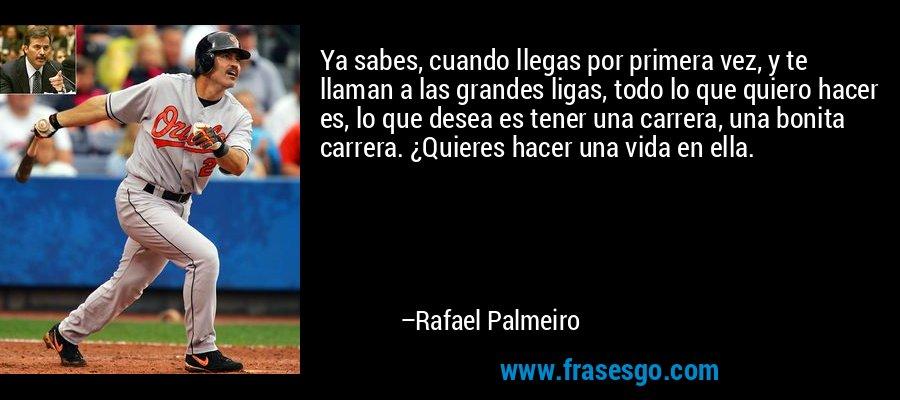 Ya sabes, cuando llegas por primera vez, y te llaman a las grandes ligas, todo lo que quiero hacer es, lo que desea es tener una carrera, una bonita carrera. ¿Quieres hacer una vida en ella. – Rafael Palmeiro